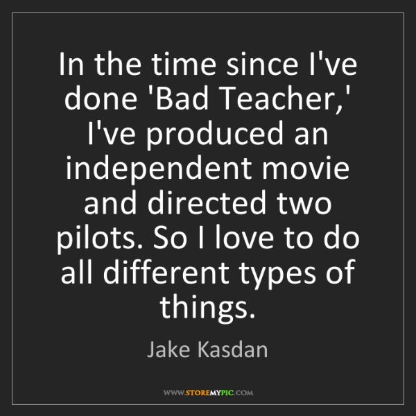 Jake Kasdan: In the time since I've done 'Bad Teacher,' I've produced...
