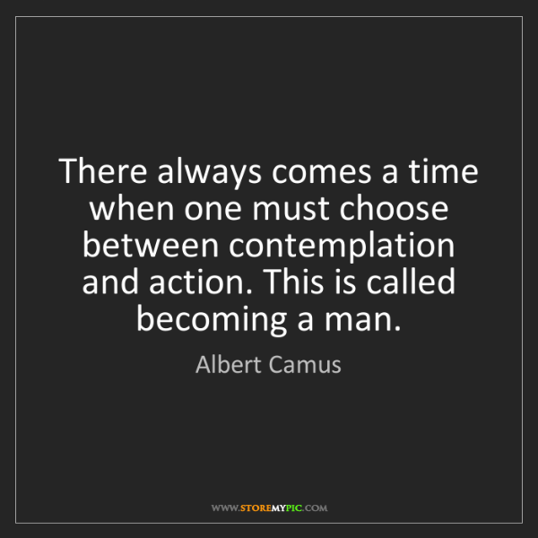 Albert Camus: There always comes a time when one must choose between...