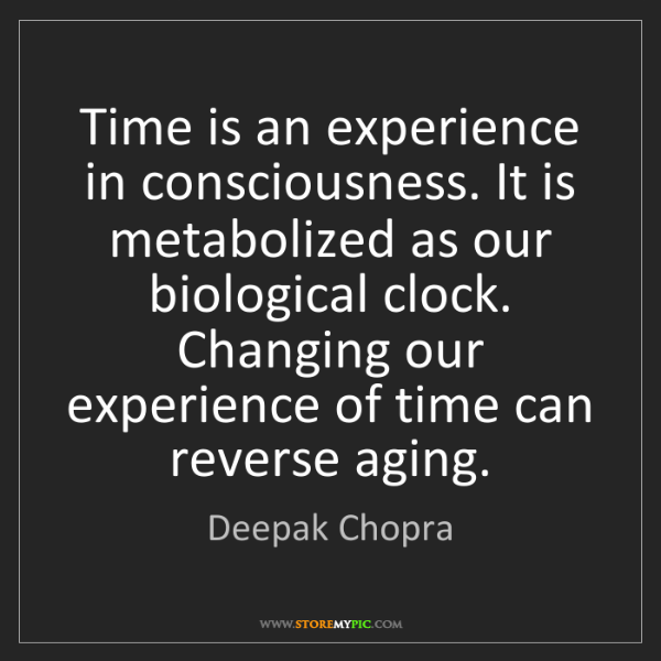 Deepak Chopra: Time is an experience in consciousness. It is metabolized...