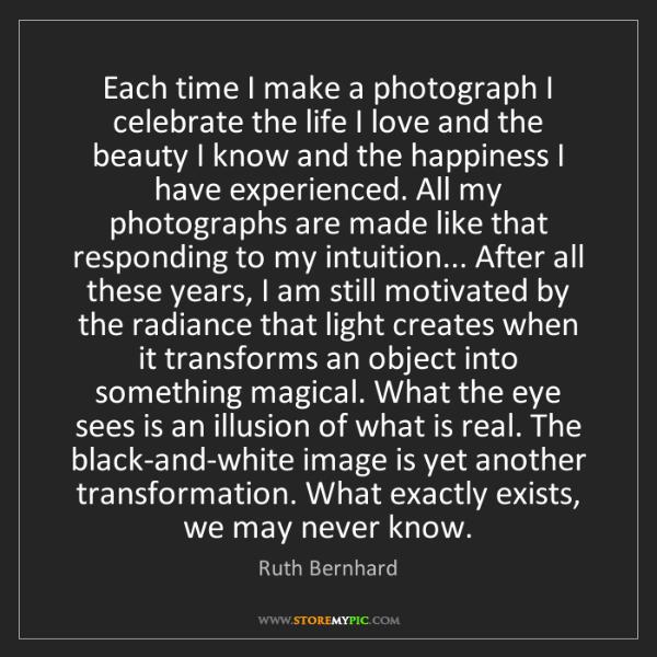Ruth Bernhard: Each time I make a photograph I celebrate the life I...