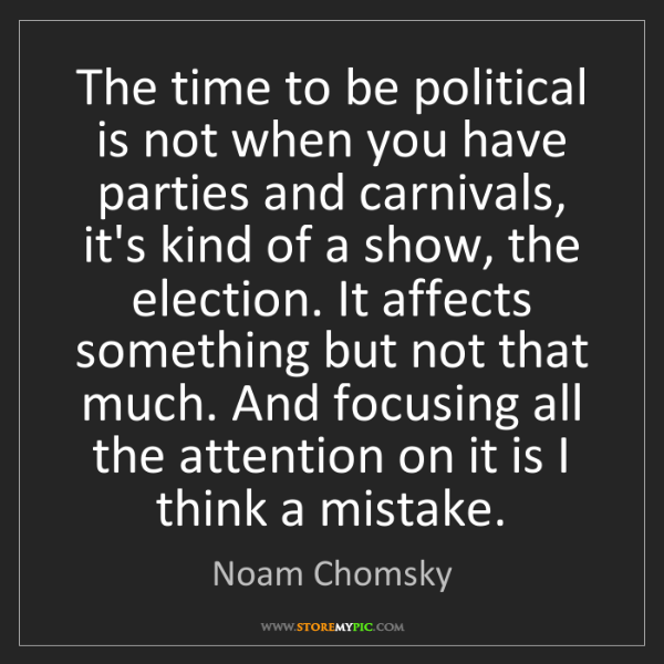 Noam Chomsky: The time to be political is not when you have parties...
