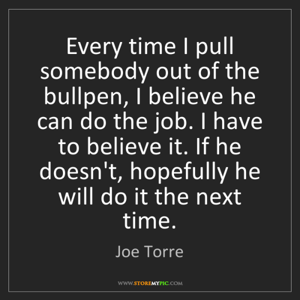 Joe Torre: Every time I pull somebody out of the bullpen, I believe...