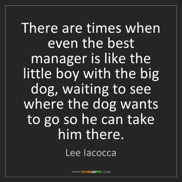 Lee Iacocca: There are times when even the best manager is like the...