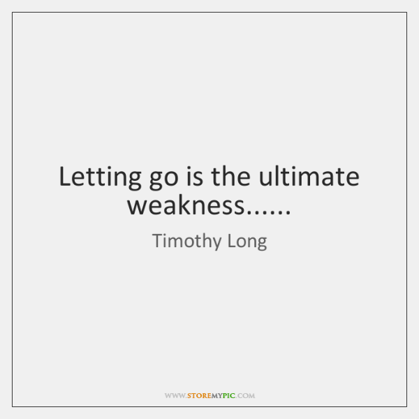 Letting go is the ultimate weakness......