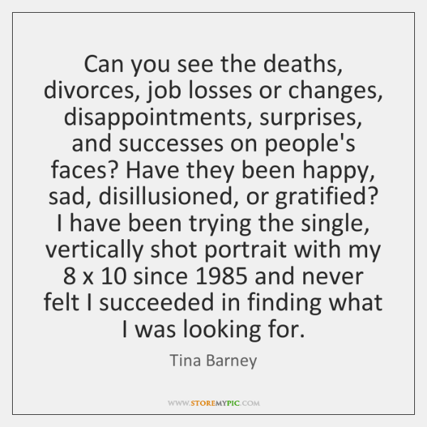 Can you see the deaths, divorces, job losses or changes, disappointments, surprises, ...
