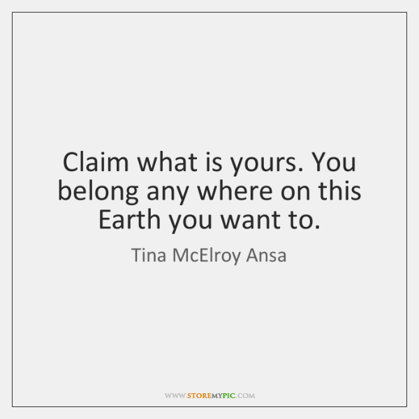 Claim what is yours. You belong any where on this Earth you ...