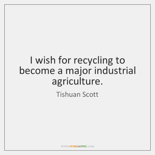 I wish for recycling to become a major industrial agriculture.