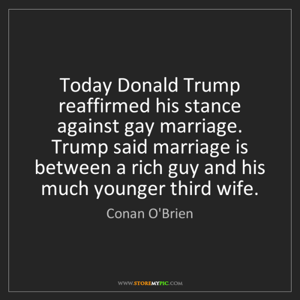 Conan O'Brien: Today Donald Trump reaffirmed his stance against gay...