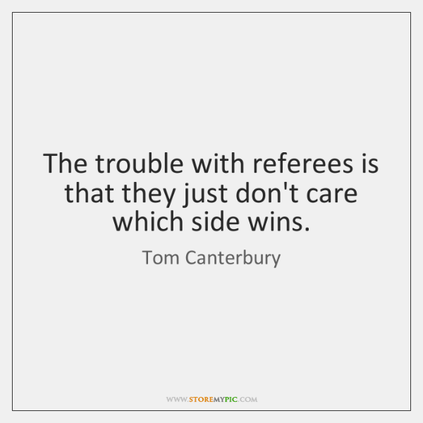 The trouble with referees is that they just don't care which side ...