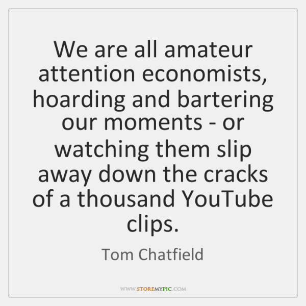 We are all amateur attention economists, hoarding and bartering our moments - ...