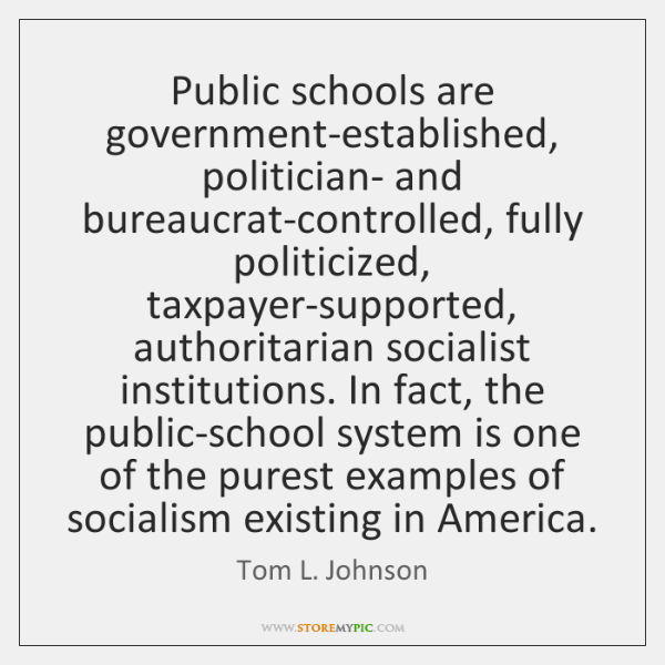 Public schools are government-established, politician- and bureaucrat-controlled, fully politicized,