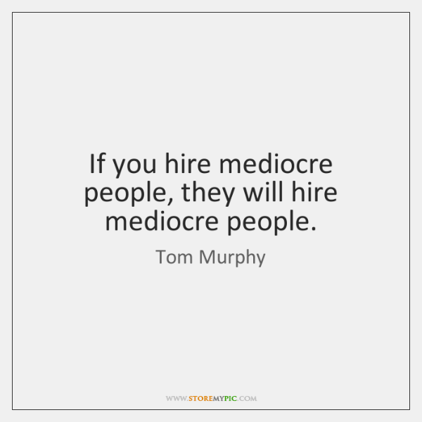 If you hire mediocre people, they will hire mediocre people.