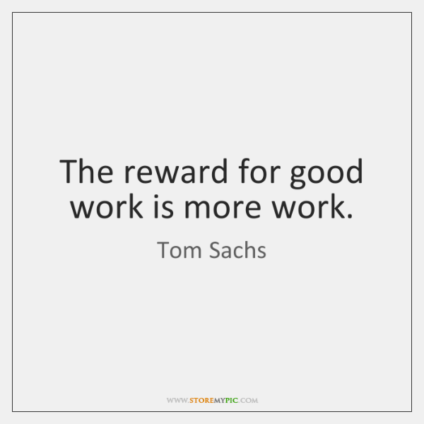 The reward for good work is more work.
