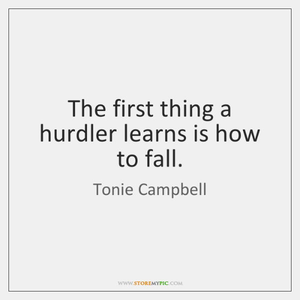 The first thing a hurdler learns is how to fall.