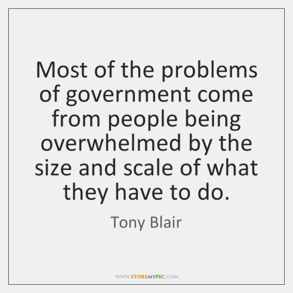 Most of the problems of government come from people being overwhelmed by ...