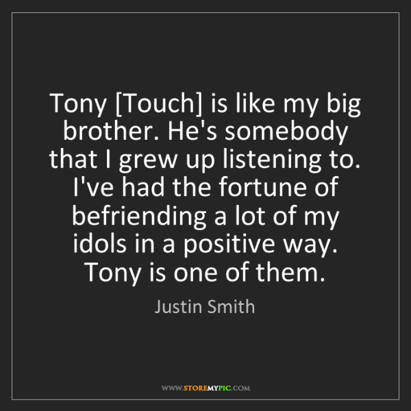 Justin Smith: Tony [Touch] is like my big brother. He's somebody that...