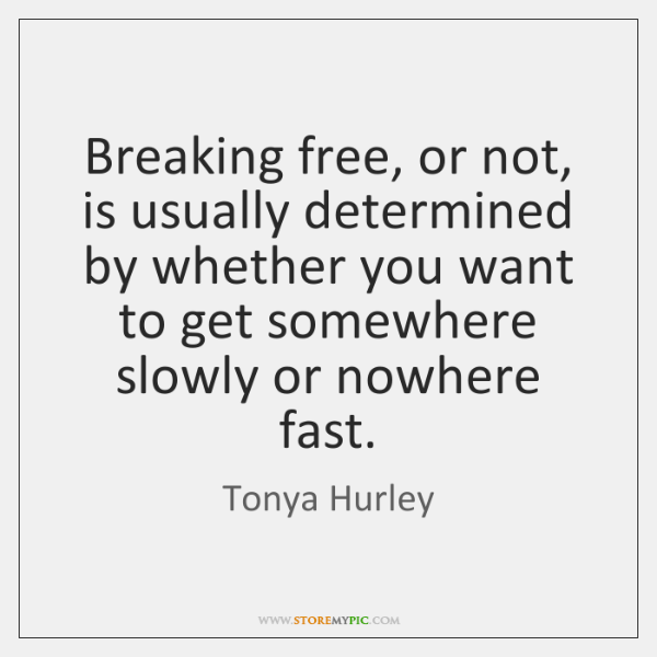 Breaking free, or not, is usually determined by whether you want to ...