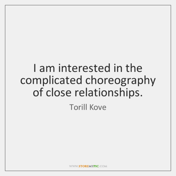 I am interested in the complicated choreography of close relationships.