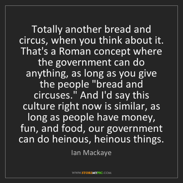 Ian Mackaye: Totally another bread and circus, when you think about...