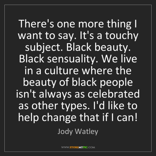 Jody Watley: There's one more thing I want to say. It's a touchy subject....
