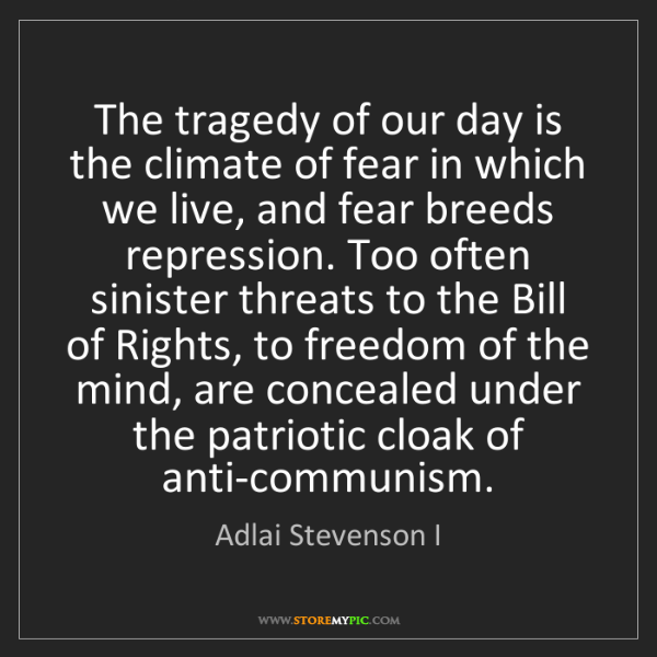 Adlai Stevenson I: The tragedy of our day is the climate of fear in which...