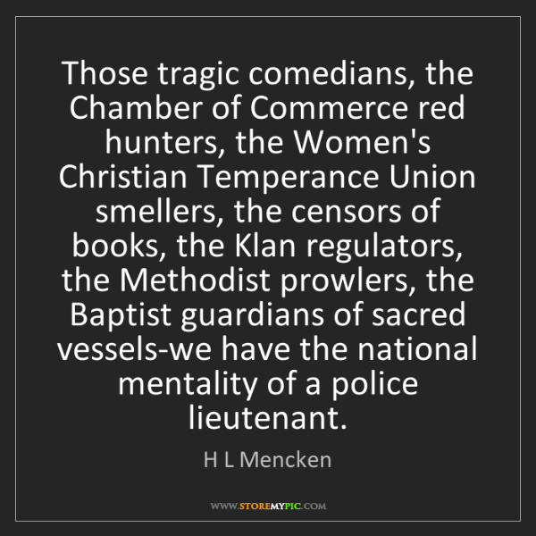 H L Mencken: Those tragic comedians, the Chamber of Commerce red hunters,...