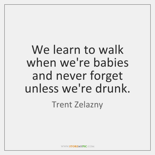 We learn to walk when we're babies and never forget unless we're ...