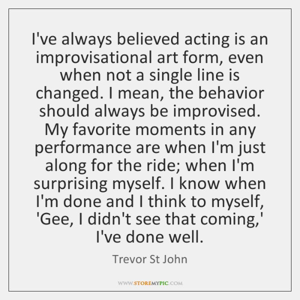 I've always believed acting is an improvisational art form, even when not ...