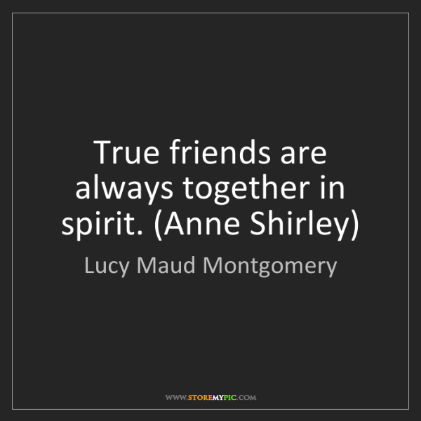 Lucy Maud Montgomery: True friends are always together in spirit. (Anne Shirley)