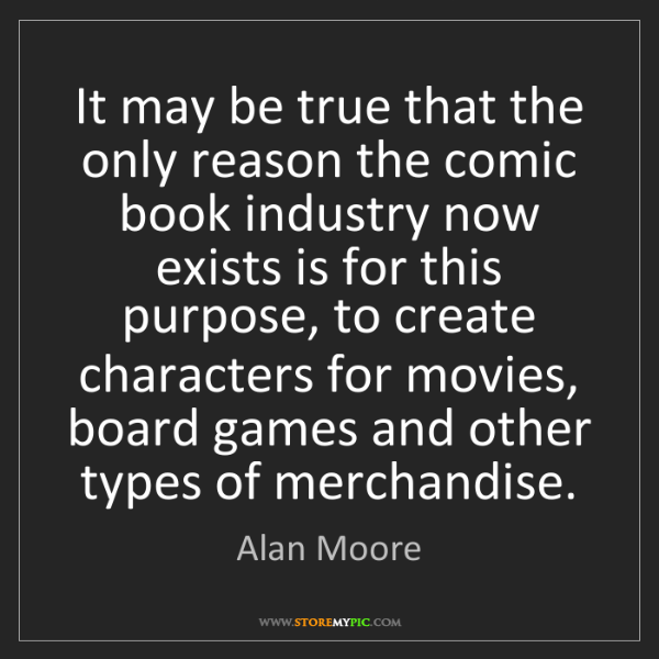 Alan Moore: It may be true that the only reason the comic book industry...