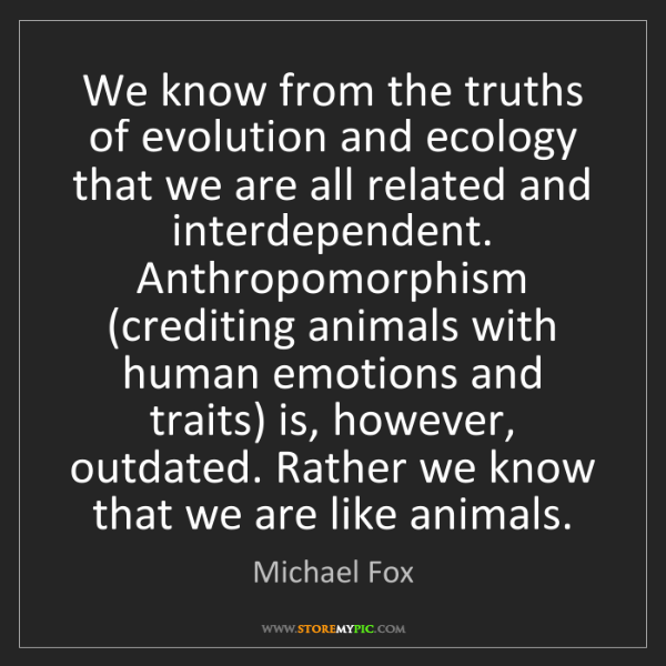 Michael Fox: We know from the truths of evolution and ecology that...