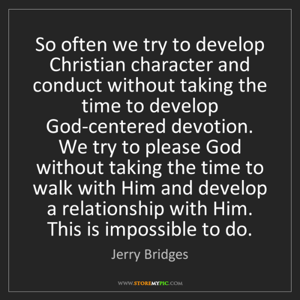 Jerry Bridges: So often we try to develop Christian character and conduct...