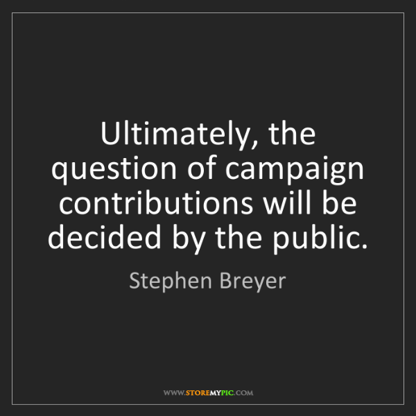 Stephen Breyer: Ultimately, the question of campaign contributions will...