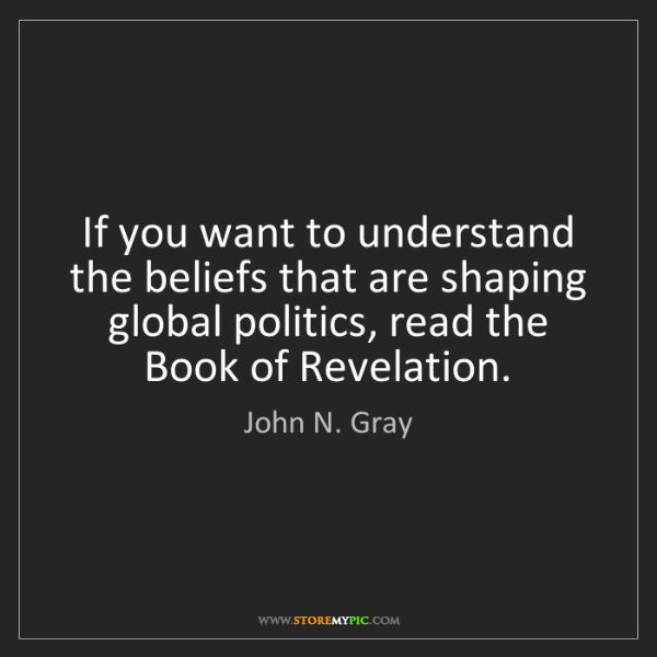 John N. Gray: If you want to understand the beliefs that are shaping...