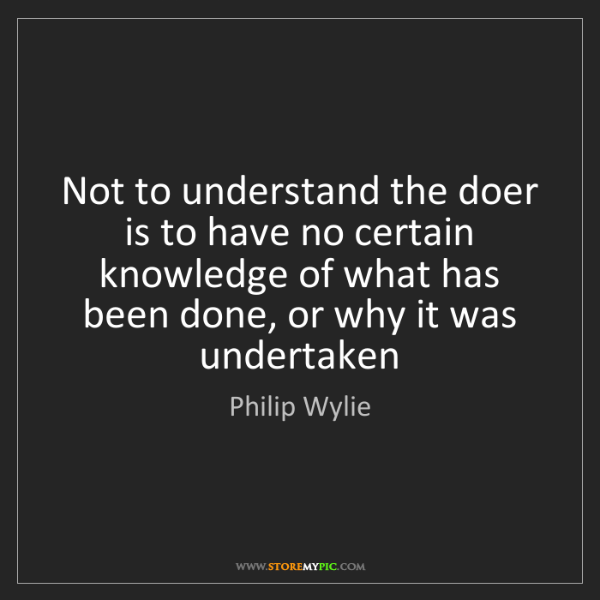 Philip Wylie: Not to understand the doer is to have no certain knowledge...