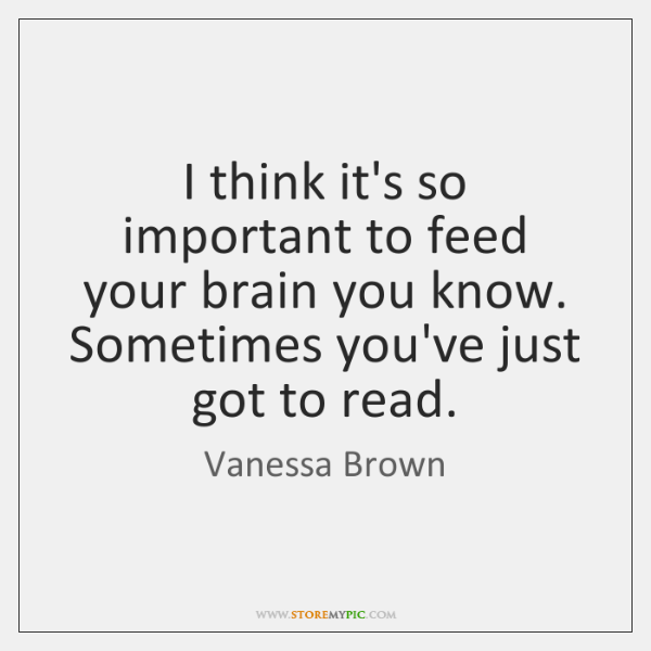 I think it's so important to feed your brain you know. Sometimes ...