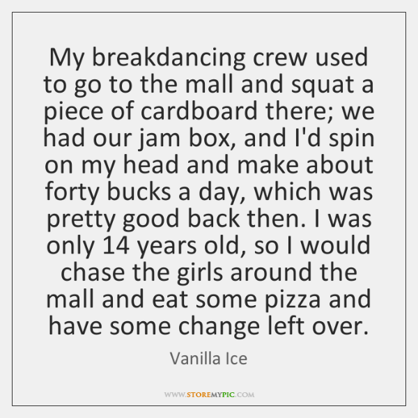 My breakdancing crew used to go to the mall and squat a ...