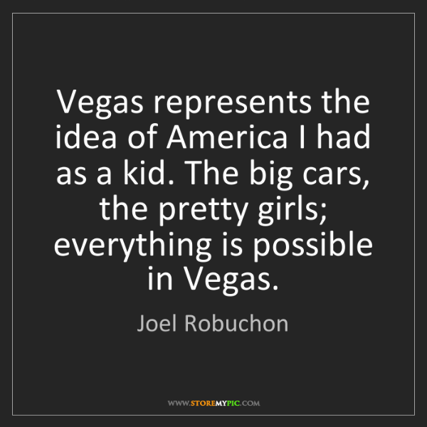 Joel Robuchon: Vegas represents the idea of America I had as a kid....