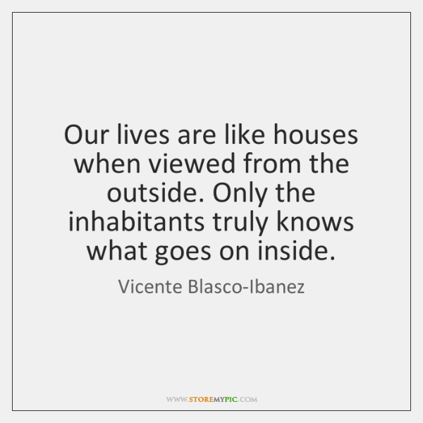 Our lives are like houses when viewed from the outside. Only the ...