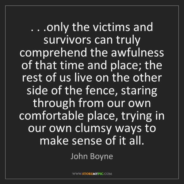 John Boyne: . . .only the victims and survivors can truly comprehend...