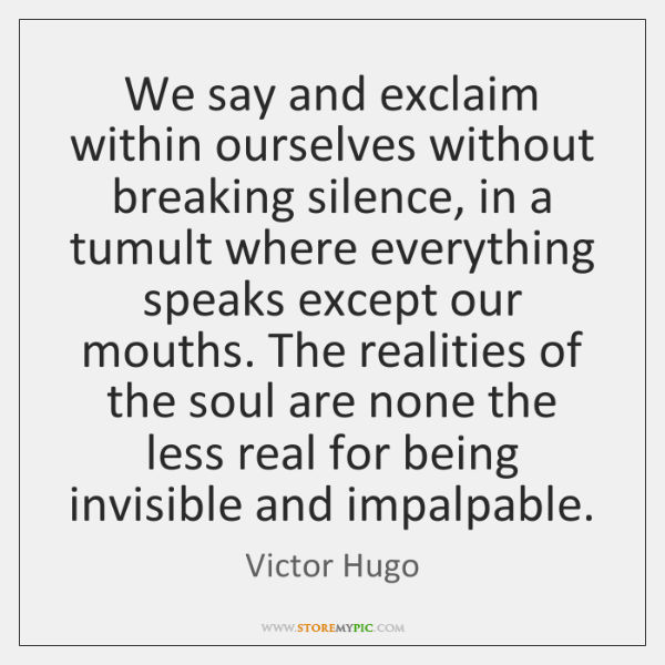 We say and exclaim within ourselves without breaking silence, in a tumult ...