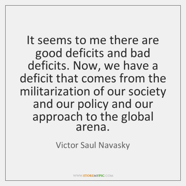 It seems to me there are good deficits and bad deficits. Now, ...
