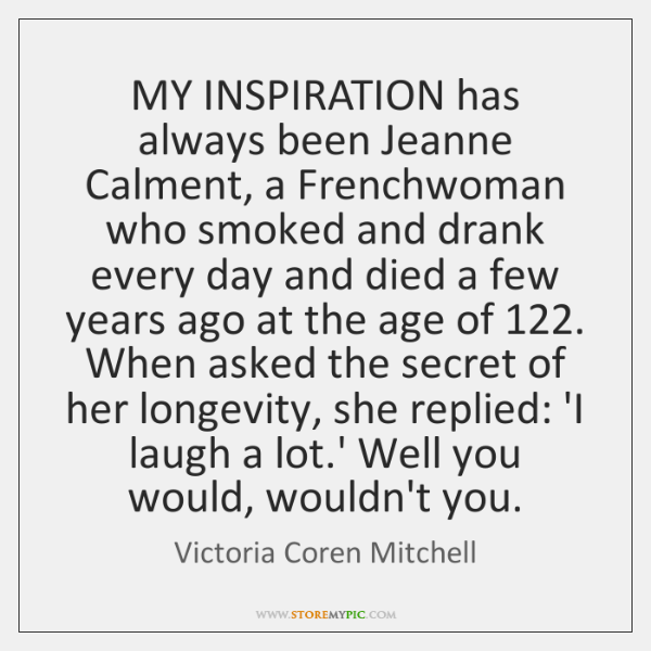 MY INSPIRATION has always been Jeanne Calment, a Frenchwoman who smoked and ...