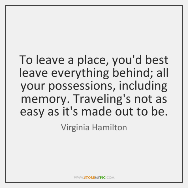 To leave a place, you'd best leave everything behind; all your possessions, ...