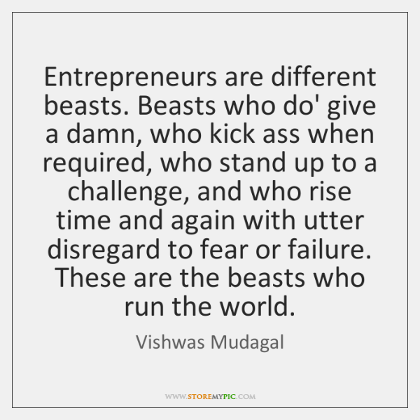 Entrepreneurs are different beasts. Beasts who do' give a damn, who kick ...
