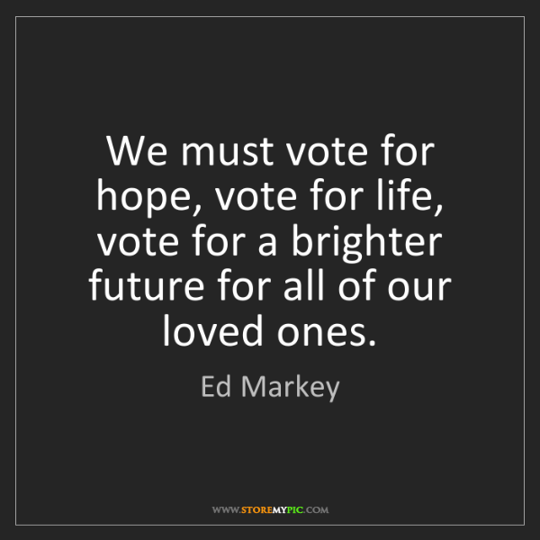 Ed Markey: We must vote for hope, vote for life, vote for a brighter...