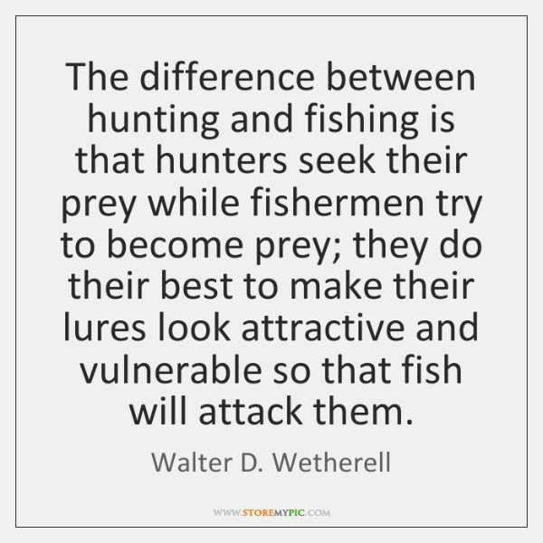 The difference between hunting and fishing is that hunters seek their prey ...