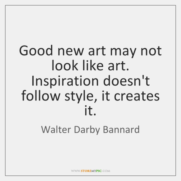 Good new art may not look like art. Inspiration doesn't follow style, ...