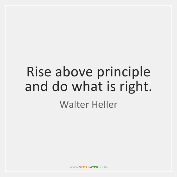 Rise above principle and do what is right.