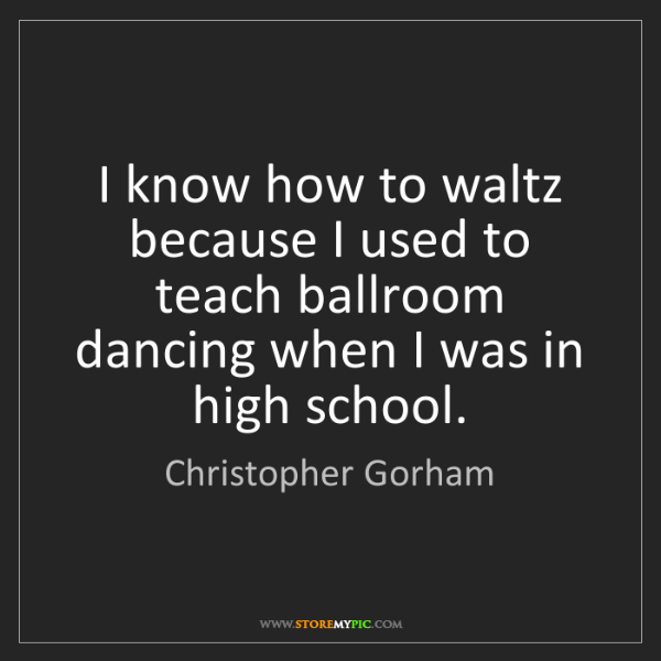 Christopher Gorham: I know how to waltz because I used to teach ballroom...